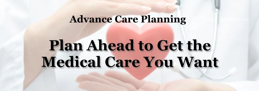 Advance Care Planning - Plan Ahead to Get the Medical Care You Want